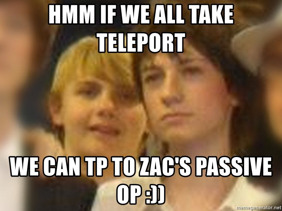 Thoughtful Child - HMM IF WE ALL TAKE TELEPORT WE CAN TP TO ZAC'S PASSIVE OP :))