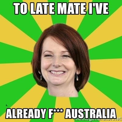 Julia Gillard - TO LATE MATE I'VE  ALREADY F*** AUSTRALIA