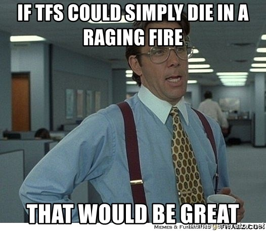 That would be great - if tfs could simply die in a raging fire that would be great