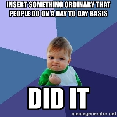Success Kid - Insert sOmething ordinary that people do on a day to day basis Did it