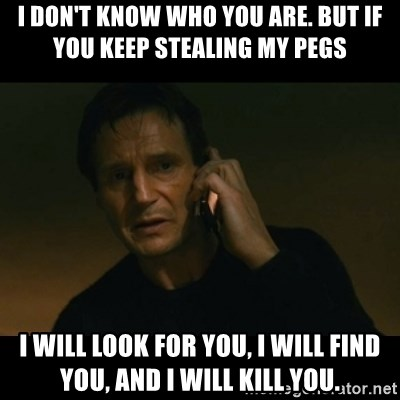 liam neeson taken - I don't know who you are. but if you keep stealing my pegs I will look for you, I will find you, and I will kill you.
