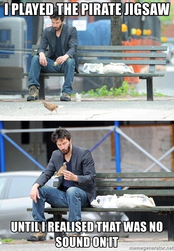 Sad Keanu - I played the pirate jigsaw until I realised that was no sound on it