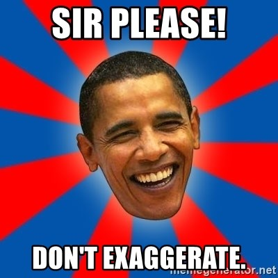 Obama - SIR PLEASE! DON'T EXAGGERATE.