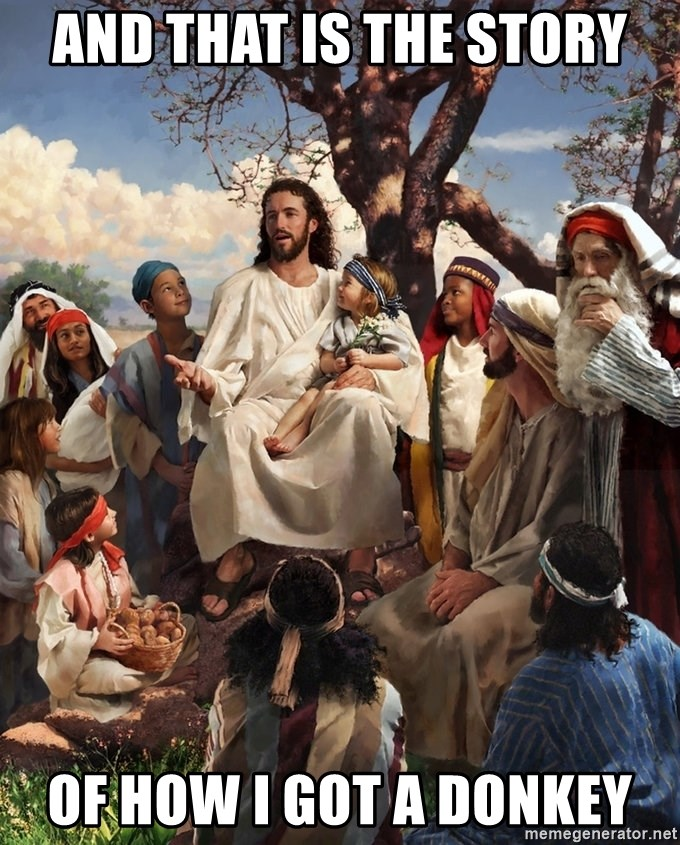 storytime jesus - AND THAT IS THE STORY OF HOW I GOT A DONKEY