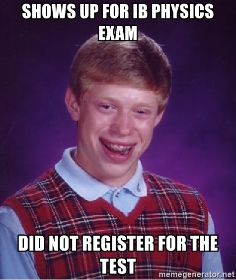 Bad Luck Brian - shows up for ib physics exam Did not register for the test