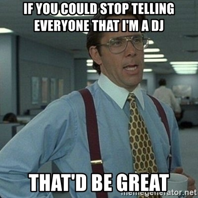 Yeah that'd be great... - If you could stop telling everyone that i'm a dj that'd be great