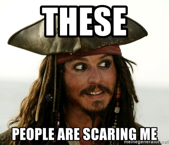 Jack.Sparrow. - THESE  PEOPLE ARE SCARING ME