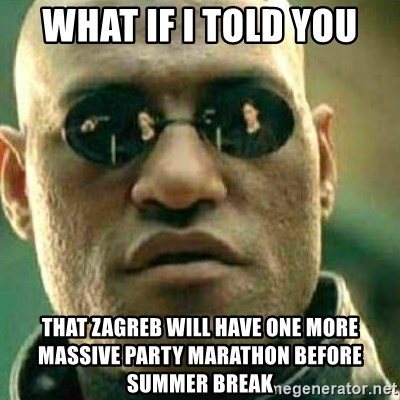 What If I Told You - What if i told you THAT ZAGREB WILL HAVE ONE MORE MASSIVE PARTY MARATHON BEFORE SUMMER BREAK