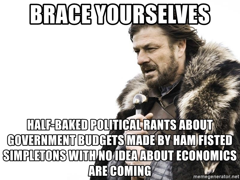 Winter is Coming - Brace yourselves Half-baked political rants about government budgets made by ham fisted simpletons with no idea about economics are coming