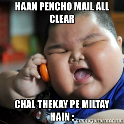 fat chinese kid - haan pencho mail all clear  chal thekay pe miltay hain :
