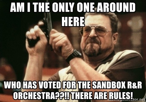 Walter Sobchak with gun - AM I THE ONLY ONE AROUND HERE  who has voted for the sandbox R&R Orchestra??!! THere are rules!