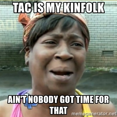 Ain't Nobody got time fo that - TAc is my kinfolk  Ain't nobody got time fOr that