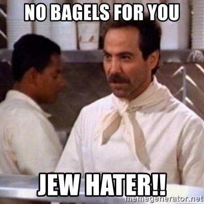 No Soup for You - NO BAGELS FOR YOU JEW HATER!!