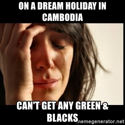 First World Problems - On a dream holiday in cambodia can't get any green & blacks
