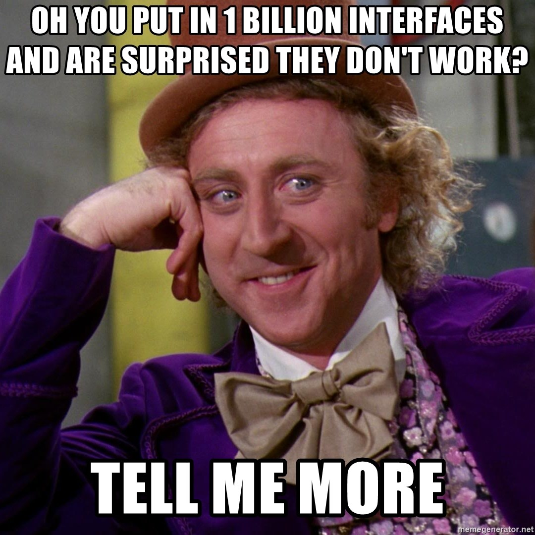 Willy Wonka - Oh you put in 1 billion interfaces and are surprised they don't work? tell me more