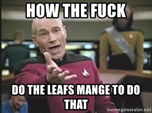 Captain Picard - HOW THE FUCK DO THE LEAFS MANGE TO DO THAT