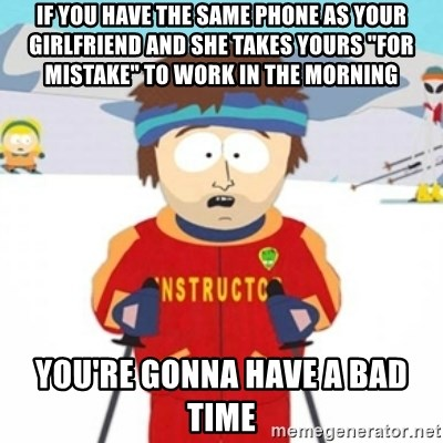 "Bad time ski instructor 1 - if you have the same phone as your girlfriend and she takes yours ""for mistake"" to work in the morning you're gonna have a bad time"