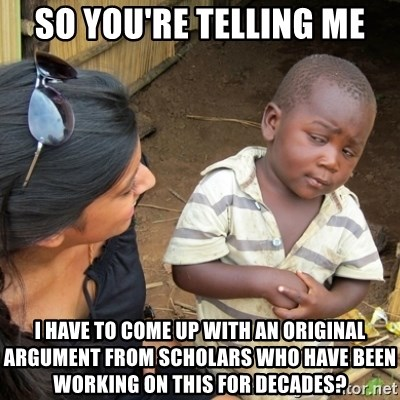 Skeptical 3rd World Kid - so you're telling me i have to come up with an original argument from scholars who have been working on this for decades?