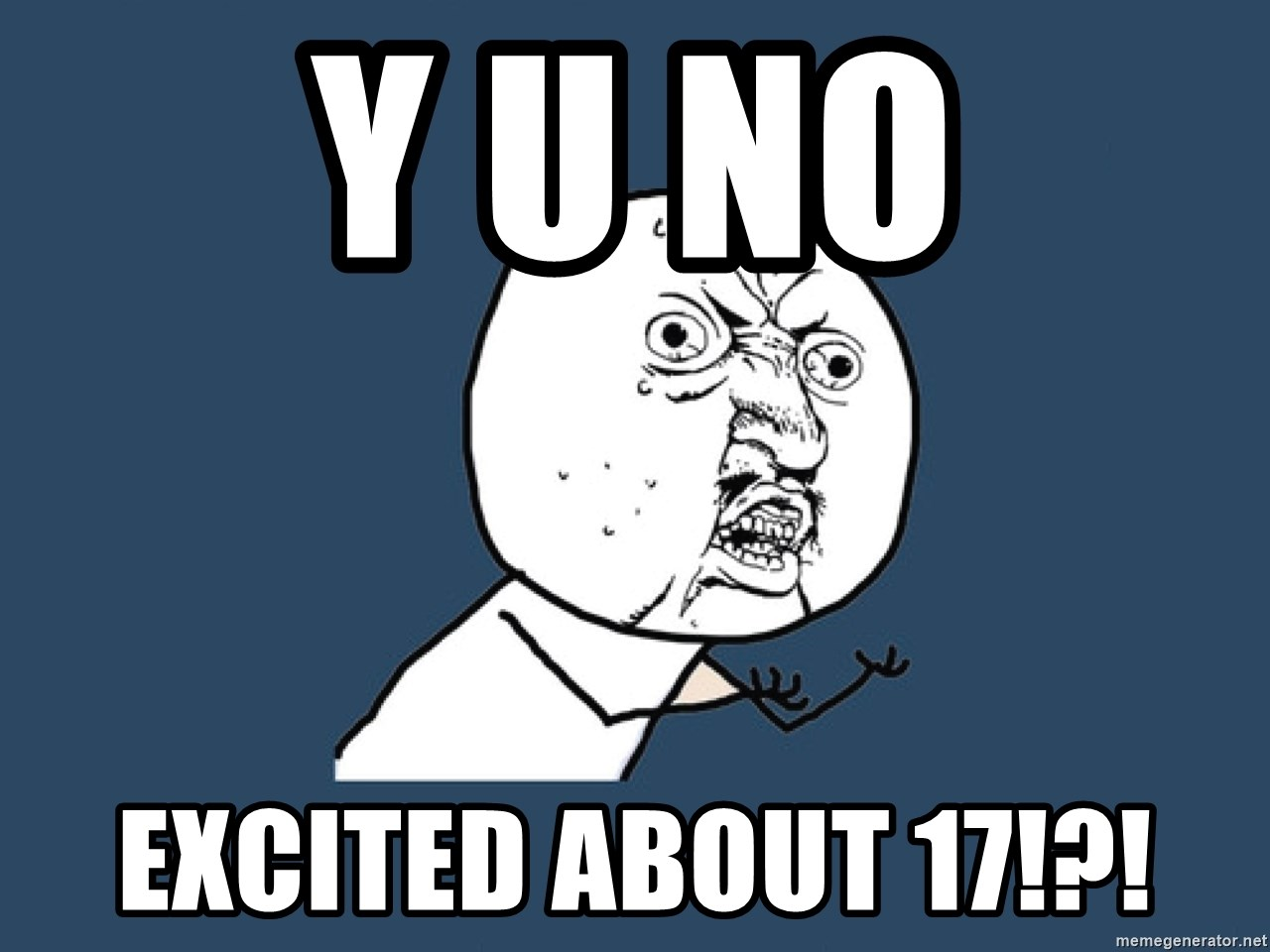 Y U No - Y u no Excited about 17!?!