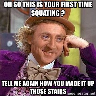 Willy Wonka - Oh so This is your first time squaTing ?  Tell me again how you made it up those stairs