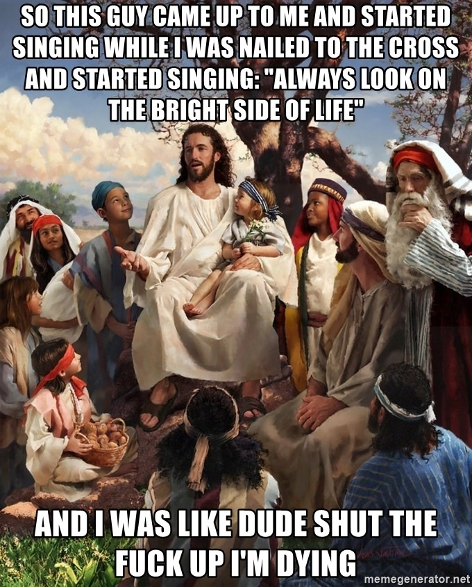 "storytime jesus - SO THIS GUY CAME UP TO ME AND STARTED SINGING WHILE I WAS NAILED TO THE CROSS AND STARTED SINGING: ""ALWAYS LOOK ON THE BRIGHT SIDE OF LIFE"" AND I WAS LIKE DUDE SHUT THE FUCK UP I'M DYING"