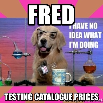 I have no idea what I'm doing dog - Fred testing catalogue prices