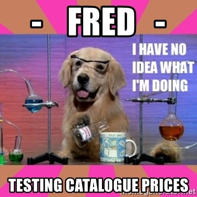 I have no idea what I'm doing dog - -    fred   -  testing catalogue prices