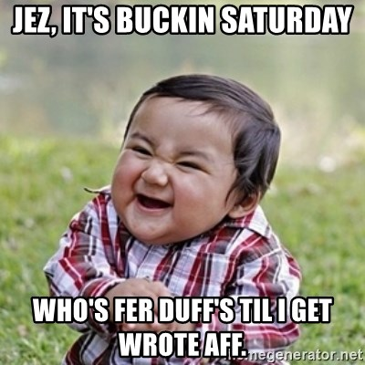 evil toddler kid2 - Jez, It's buckin saturday who's fer duff's til I get wrote aff.