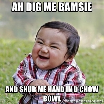 evil toddler kid2 - Ah dig me bamsie  and shub me hand in d chow bowl
