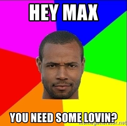 Old Spice Guy - Hey max you need some lovin?