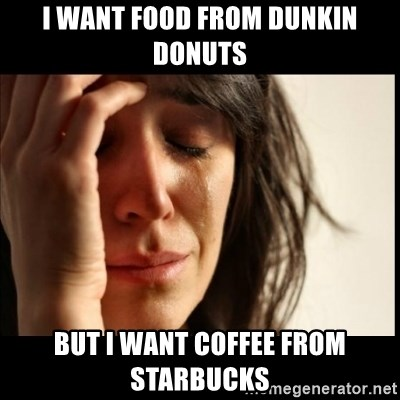 First World Problems - I want food from dunkin donuts but I want coffee from starbucks