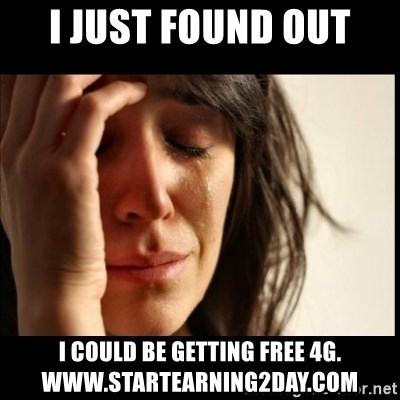 First World Problems - i just found out I could be getting free 4g. www.startearning2day.com
