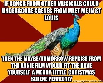 Thespian Peacock - If Songs From Other Musicals Could Underscore Scenes from Meet Me In St Louis  then The Maybe/tomorrow Reprise from the Annie FiLm would fit the Have Yourself  A Merry Little  Christmas Sceene Perfectly