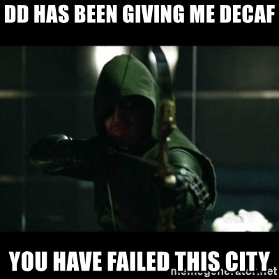 YOU HAVE FAILED THIS CITY - DD has been giving me Decaf you have failed this city