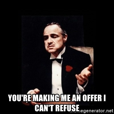 The Godfather -  you're making me an offer I can't refuse
