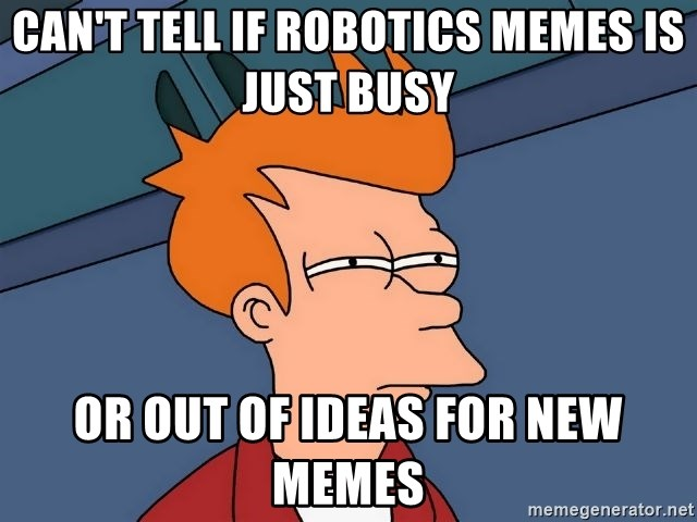Can T Tell If Robotics Memes Is Just Busy Or Out Of Ideas For New