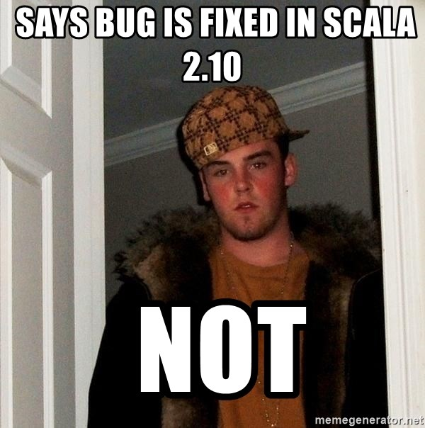 Scumbag Steve -  says bug is fixed in scala 2.10   not