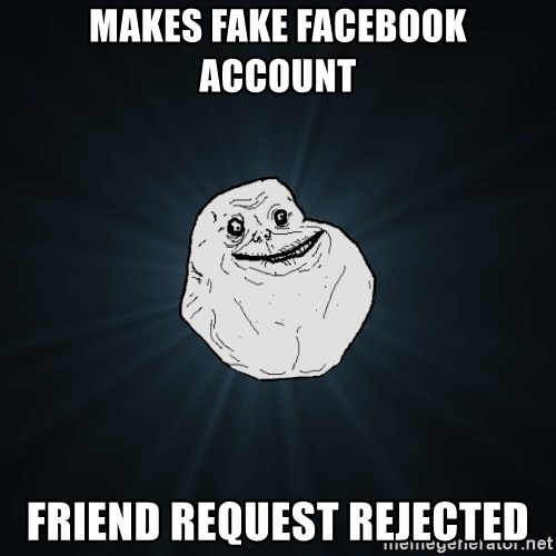 Forever Alone - Makes fake facebook account Friend request rejected