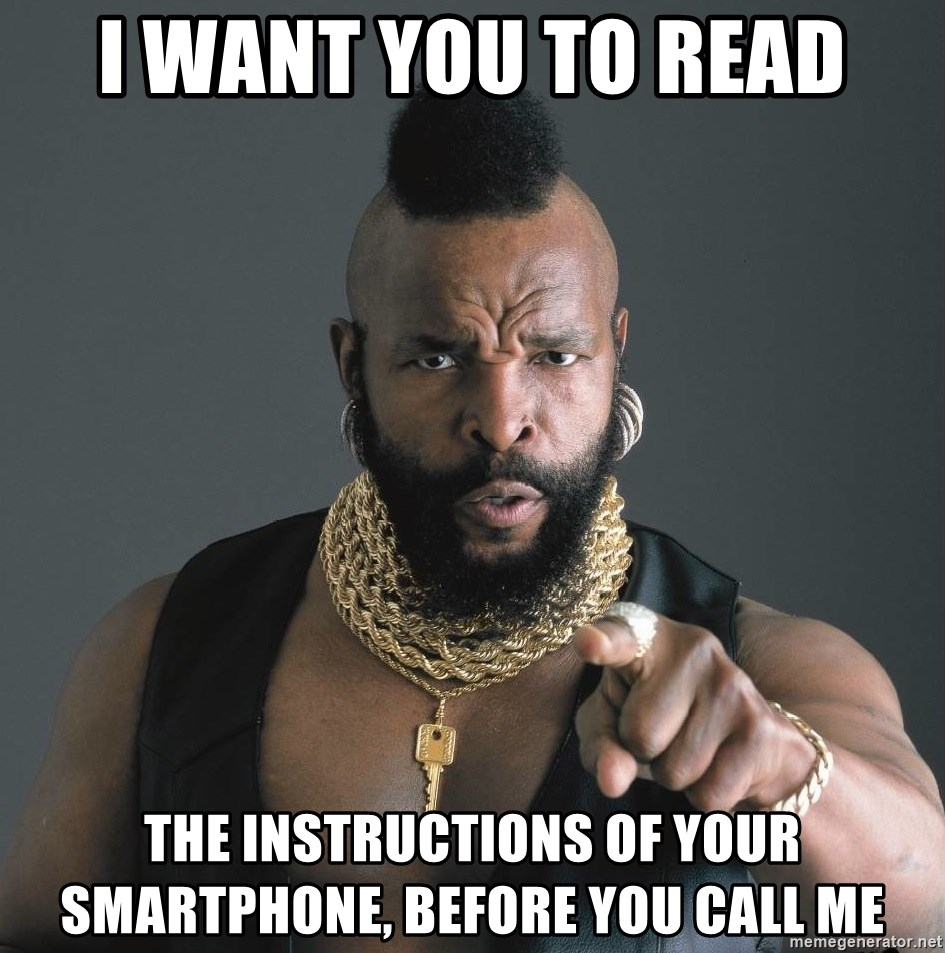 Mr T Fool - I want you to READ the instructions of your smartphonE, BEFORE YOU CALL ME