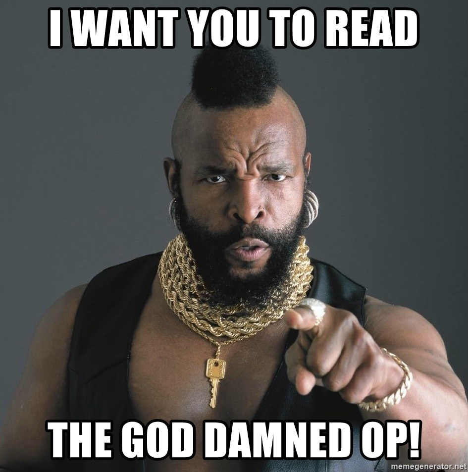 Mr T Fool - I want you to read the god damned op!