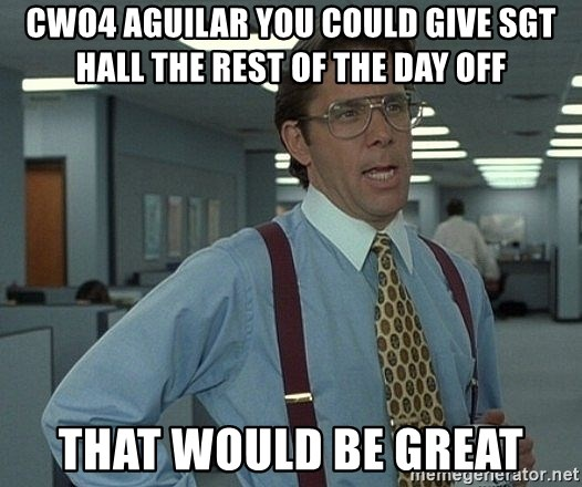 that would be great guy - cwo4 aguilar you could give sgt hall the rest of the day off that would be great