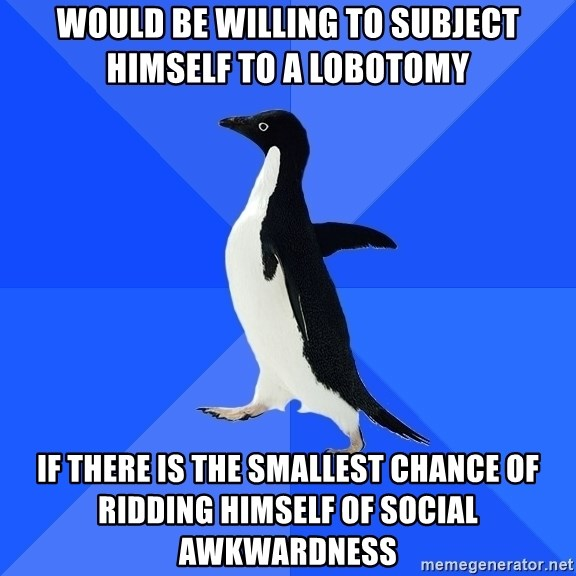 Socially Awkward Penguin - would be willing to subject himself to a lobotomy if there is the smallest chance of ridding himself of social awkwardness