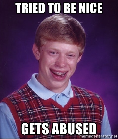 Bad Luck Brian - TRIED TO BE NICE GETS ABUSED