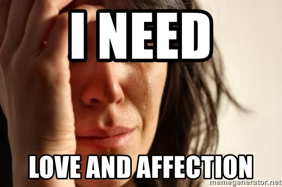 First World Problems - i need love and affection