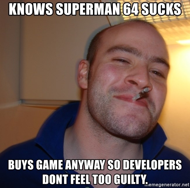 Good Guy Greg - knows superman 64 sucks buys game anyway so developers dont feel too guilty.