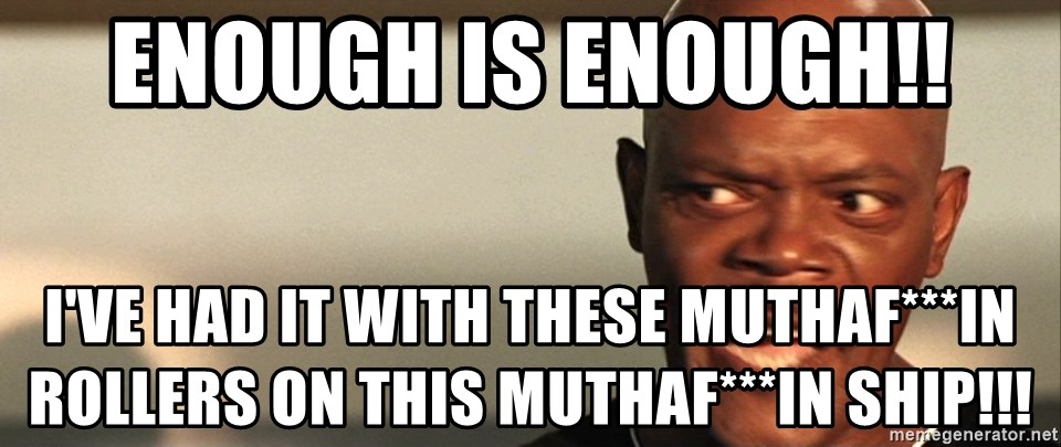 Snakes on a plane Samuel L Jackson - Enough Is Enough!! I've Had it with these Muthaf***in Rollers on this MuthaF***in Ship!!!