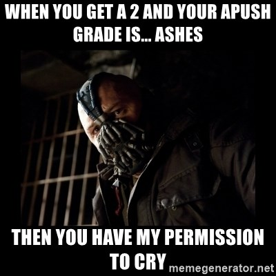Bane Meme - when you get a 2 and your apush grade is... ashes then you have my permission to cry