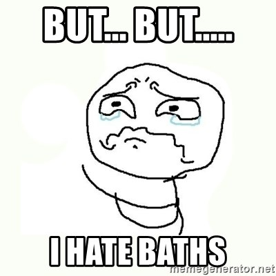 crying meme - but... but..... i hate baths