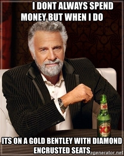 Dos Equis Guy gives advice -              I dont always spend money but when i do Its on a gold bentley with diamond encrusted seats