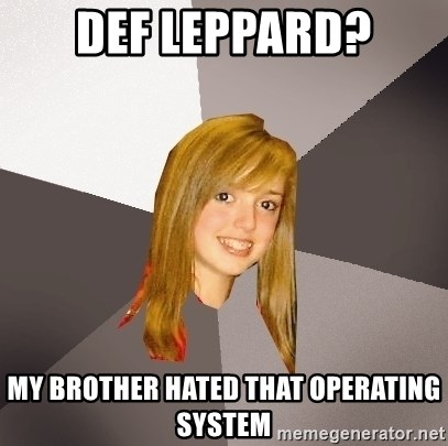 Musically Oblivious 8th Grader - def leppard? my brother hated that operating system